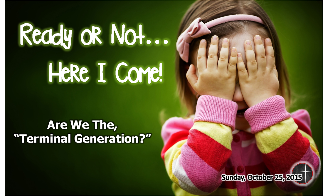 Ready or Not....Here I Come!  Are we the terminal generation?  A sermon from Word of Light Community Church